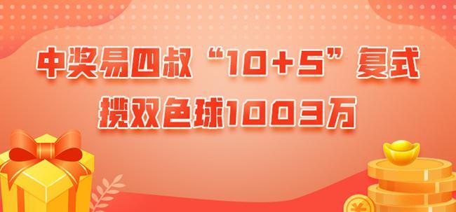 10+5复式投注揽头奖!中奖易四叔擒双色球1003万